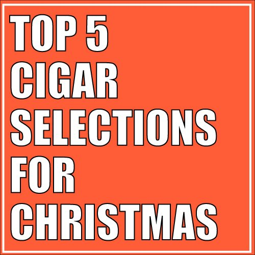 Top 5 Cigar Selections for Christmas